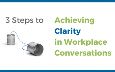 3 Steps to Achieving Clarity in Workplace Conversations